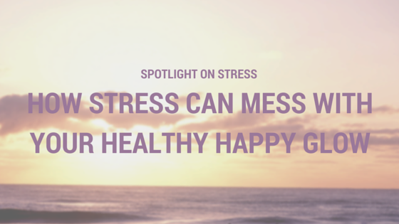 How Stress Can Mess With Your Healthy Happy Glow