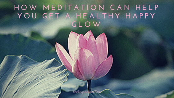 How Meditation Can Help You Get a Healthy Happy Glow